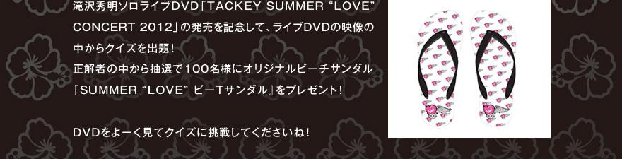 """滝沢秀明ソロLIVE DVD「TACKEY SUMMER """"LOVE"""" CONCERT 2012」の発売を記念して、LIVE DVDの映像の中からクイズを出題!正解者の中から抽選で100名様にTACKEY SUMMER """"LOVE"""" スペシャルグッツをプレゼント!DVDをよーく見てクイズに挑戦してくださいね!"""